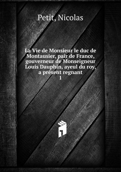 Nicolas Petit La Vie de Monsieur le duc de Montausier, pair de France, gouverneur de Monseigneur Louis Dauphin, ayeul du roy, a present regnant n g de marguerit montmeslin de l assassinat de monseigneur le duc d enghien