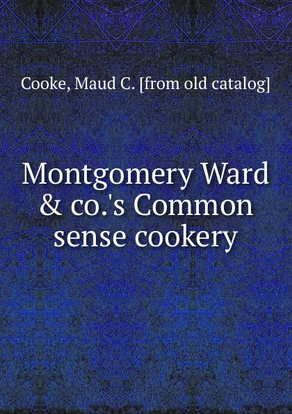 Maud C. Cooke Montgomery Ward . co..s Common sense cookery ward c s hints on driving