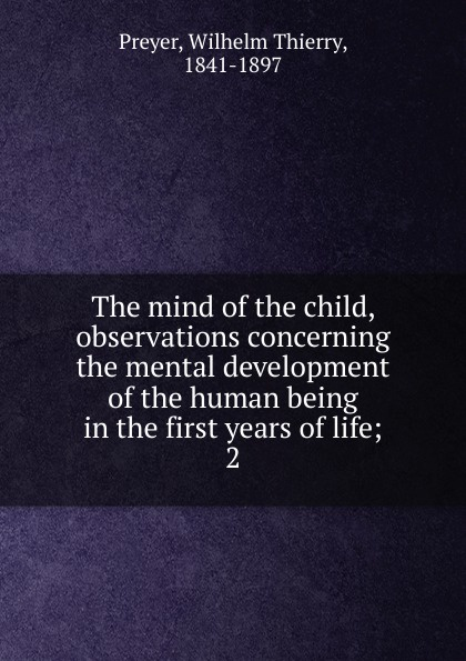 Wilhelm Thierry Preyer The mind of the child, observations concerning the mental development of the human sampson reed observations on the growth of the mind
