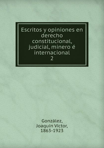 Joaquín Víctor González Escritos y opiniones en derecho constitucional, judicial, minero e internacional ambielectric plus opiniones