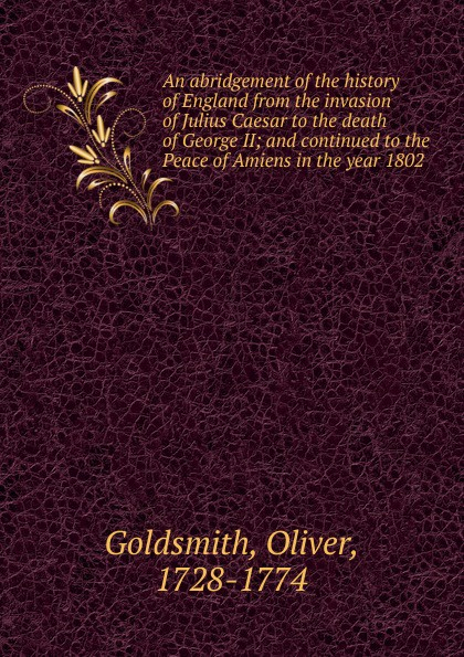 Goldsmith Oliver An abridgement of the history of England from the invasion of Julius Caesar to the death of George II george pitcher the death of spin