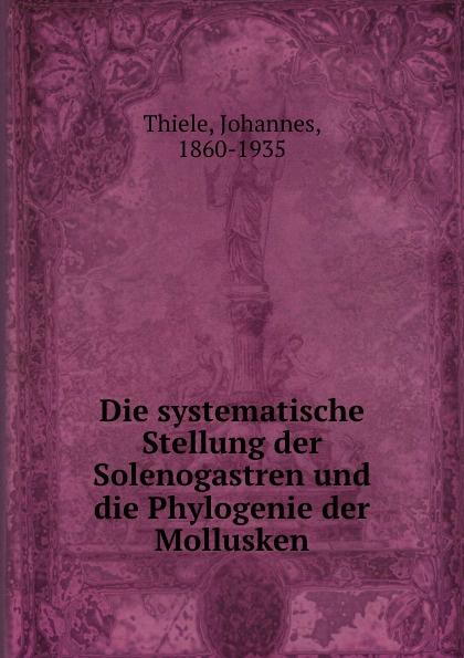 Johannes Thiele Die systematische Stellung der Solenogastren und die Phylogenie der Mollusken johannes thiele die systematische stellung der solenogastren und die phylogenie der mollusken