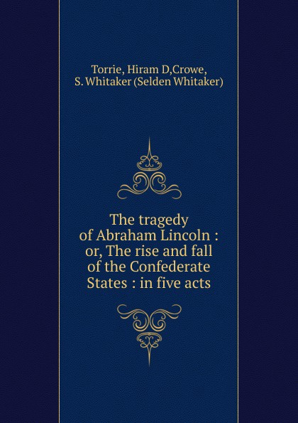 Hiram D. Torrie The tragedy of Abraham Lincoln john howard payne brutus or the fall of tarquin an historical tragedy an historical tragedy in five acts