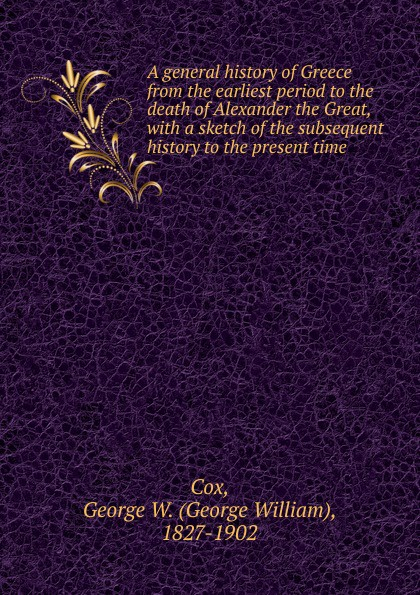 George W. Cox A general history of Greece from the earliest period to the death of Alexander the Great george grote a history of greece from the earliest period to the close of the generation contemporary with alexander the great