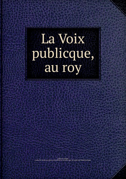 La Voix publicque, au roy la voix publicque au roy french edition