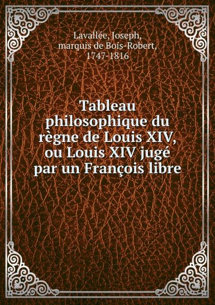 Joseph Lavallée Tableau philosophique du regne de Louis XIV, ou Louis XIV juge par un Francois libre de la vallee tableau philosophique de regne de louis xiv ou louis xiv juge par un francois libre