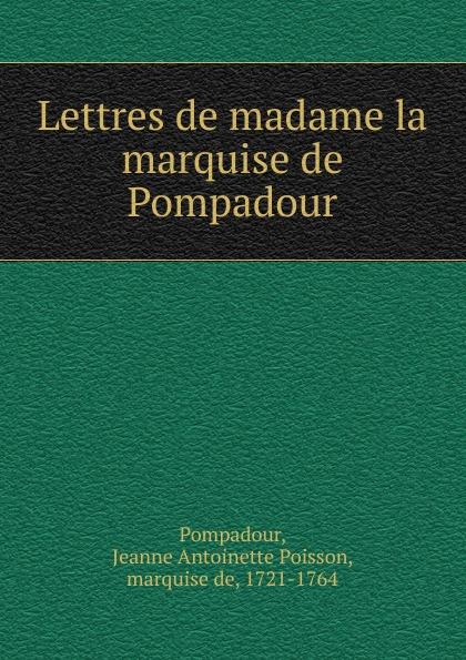 Jeanne Antoinette Poisson Pompadour Lettres de madame la marquise de Pompadour jeanne antoinette poisson pompadour memoires de madame la marquise de pompadour ou l on trouve un precis de l 1