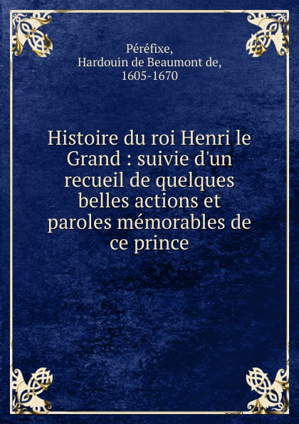 Hardouin de Beaumont de Péréfixe Histoire du roi Henri le Grand le grand oeuvres de le grand comedien du roi volume 4 french edition