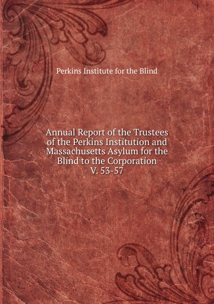 Perkins Institute for the Blind Annual Report of the Trustees of the Perkins Institution and Massachusetts Asylum for the Blind to the Corporation massachusetts general hospital annual report of the trustees of the massachusetts general hospital