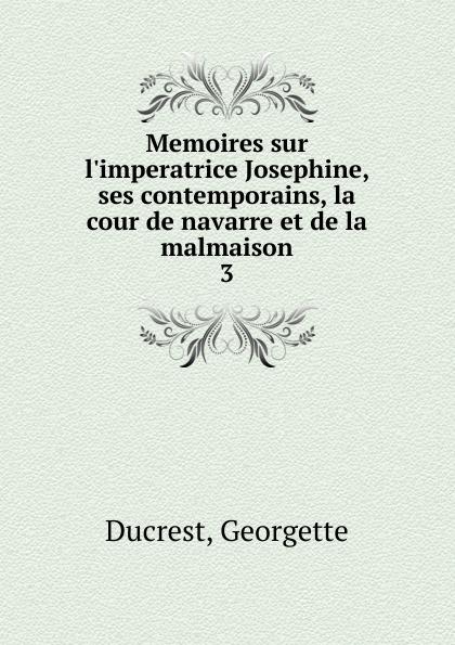 Georgette Ducrest Memoires sur l.imperatrice Josephine, ses contemporains, la cour de navarre et de la malmaison turquan joseph l imperatrice josephine