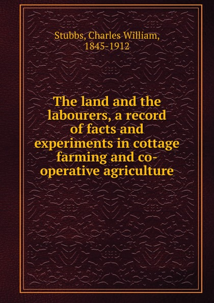 Charles William Stubbs The land and the labourers, a record of facts and experiments in cottage farming and co-operative agriculture william a mitchell jr exploring thailand 01 rice farming a nereusmedia journal series