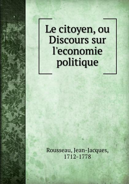 Jean-Jacques Rousseau Le citoyen, ou Discours sur l.economie politique jean batiste say traite d economie politique t 1