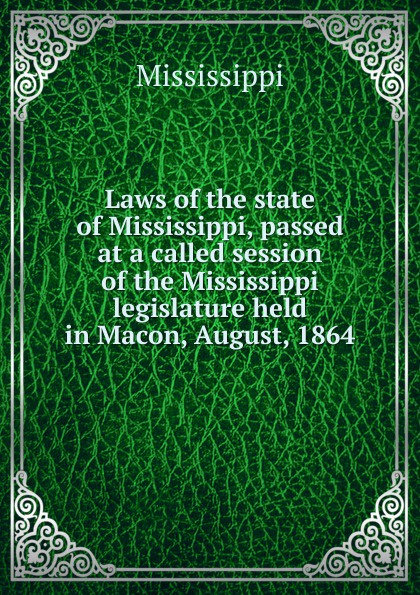 Mississippi Laws of the state of Mississippi, passed at a called session of the Mississippi legislature held in Macon, August, 1864 2003 mississippi manufacturers register