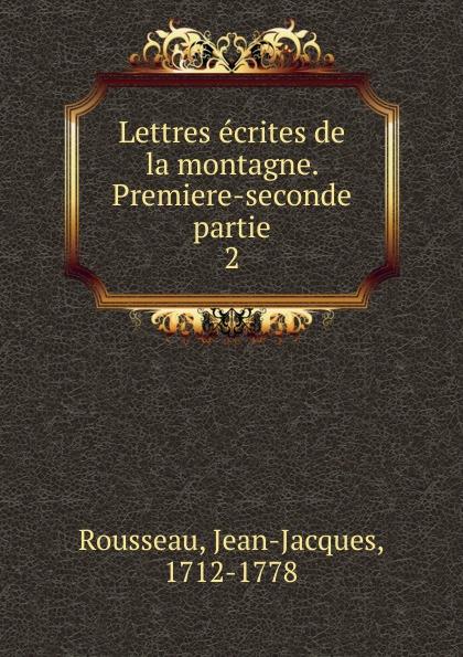 Jean-Jacques Rousseau Lettres ecrites de la montagne. Premiere-seconde partie la premiere enquete