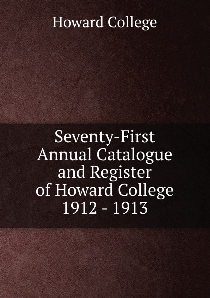 Howard College Seventy-First Annual Catalogue and Register of Howard College 1912 - 1913 howard college fifty first annual catalogue and register of howard college 1892 1893