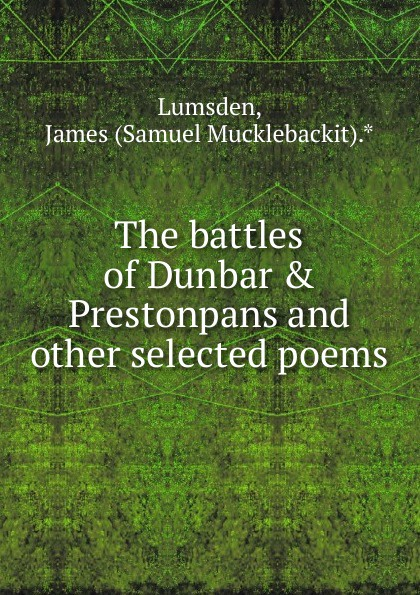 Samuel Mucklebackit Lumsden The battles of Dunbar . Prestonpans and other selected poems samuel mucklebackit lumsden the battles of dunbar prestonpans and other selected poems