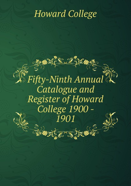 Howard College Fifty-Ninth Annual Catalogue and Register of Howard College 1900 - 1901 howard college fifty second annual catalogue and register of howard college 1893 1894