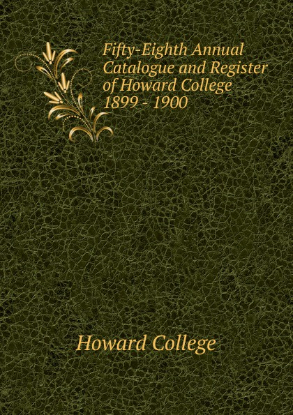 Howard College Fifty-Eighth Annual Catalogue and Register of Howard College 1899 - 1900 howard college fifty second annual catalogue and register of howard college 1893 1894