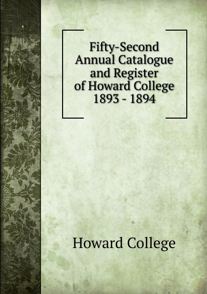 Howard College Fifty-Second Annual Catalogue and Register of Howard College 1893 - 1894 howard college fifty second annual catalogue and register of howard college 1893 1894