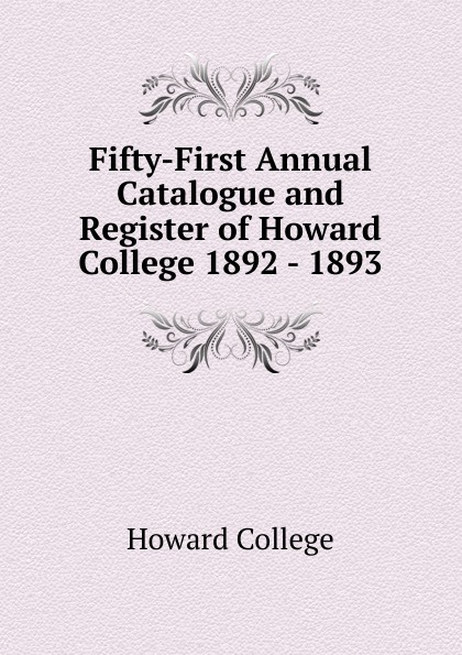 Howard College Fifty-First Annual Catalogue and Register of Howard College 1892 - 1893 howard college fifty second annual catalogue and register of howard college 1893 1894