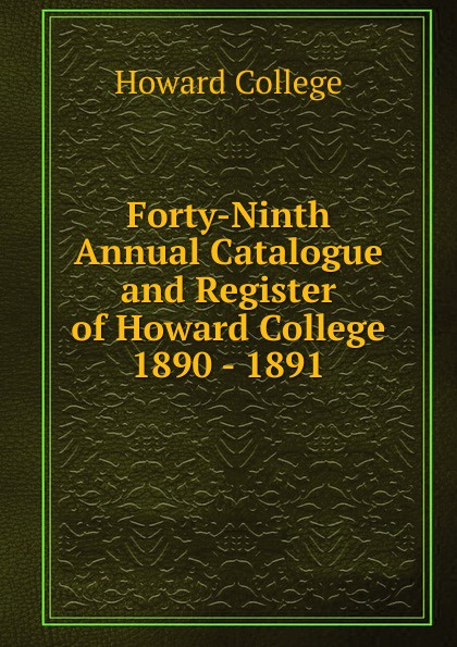 Howard College Forty-Ninth Annual Catalogue and Register of Howard College 1890 - 1891 все цены