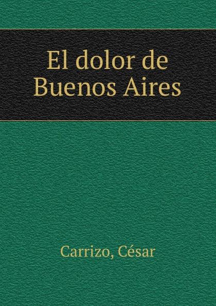 цена César Carrizo El dolor de Buenos Aires в интернет-магазинах