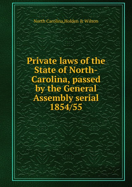 North Carolina Private laws of the State of North-Carolina, passed by the General Assembly serial north carolina private laws of the state of north carolina passed by the general assembly serial