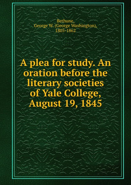 George Washington Bethune A plea for study. An oration before the literary societies of Yale College, August 19, 1845 the plea