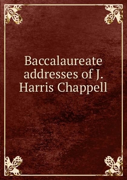 Joseph Harris Chappell Baccalaureate addresses of J. Harris Chappell