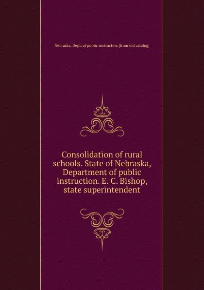 Nebraska. Dept. of public instructon Consolidation rural schools. State Nebraska, Department instruction. E. C. Bishop, state superintendent