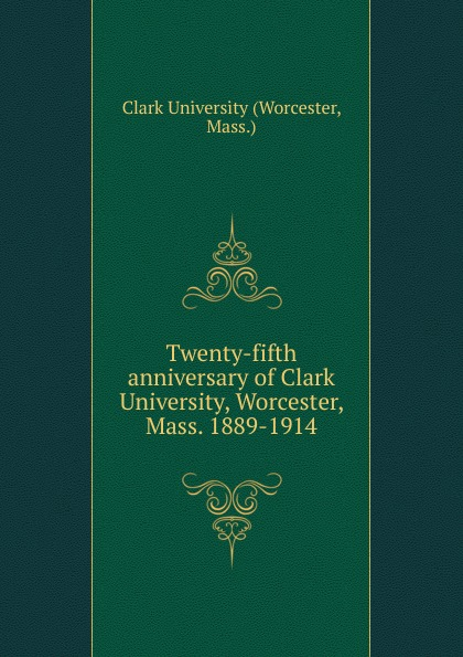 Worcester Twenty-fifth anniversary of Clark University, Worcester, Mass. 1889-1914 naeemah clark diversity in u s mass media