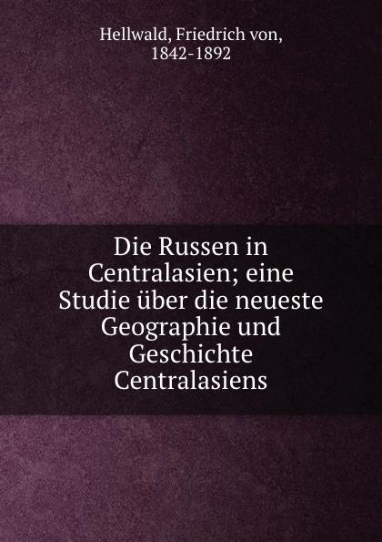 Friedrich von Hellwald Die Russen in Centralasien friedrich von hellwald die russen in zentralasien