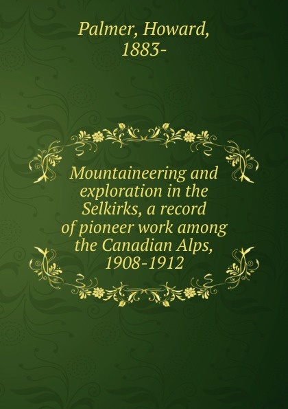 Howard Palmer Mountaineering and exploration in the Selkirks, a record of pioneer work among the Canadian Alps, 1908-1912 burpee lawrence johnstone among the canadian alps