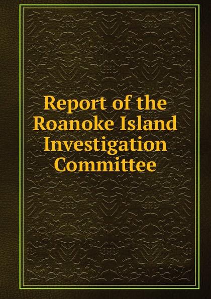 Report of the Roanoke Island Investigation Committee c grobe the battle of roanoke island op 1395