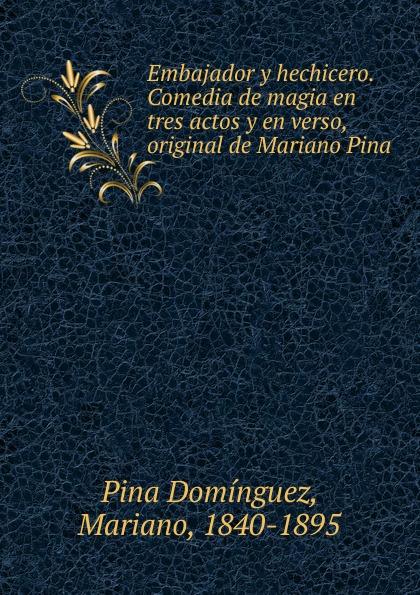 Pina Domínguez Embajador y hechicero. Comedia de magia en tres actos y en verso, original de Mariano Pina mariano pina la farsanta zarzuela en tres actos y en verso classic reprint