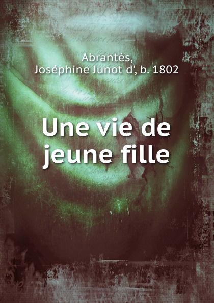 Joséphine Junot d' Abrantès Une vie de jeune fille une fille de napoleon