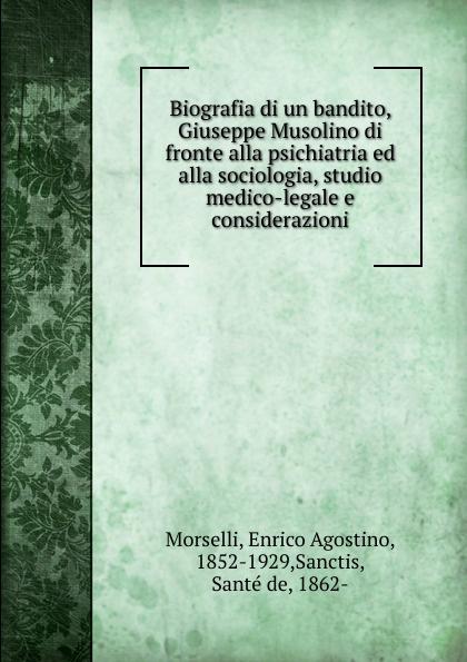 Enrico Agostino Morselli Biografia di un bandito, Giuseppe Musolino di fronte alla psichiatria ed alla sociologia, studio medico-legale e considerazioni enrico giuseppe dapei donne