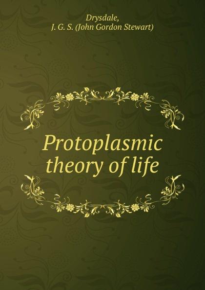 John Gordon Stewart Drysdale Protoplasmic theory of life abder rahim biad theory of life
