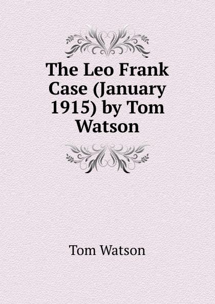 Tom Watson The Leo Frank Case (January 1915) by Tom Watson tom watson stick dog