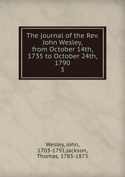 John Wesley The journal of the Rev. John Wesley, from October 14th, 1735 to October 24th, 1790 october