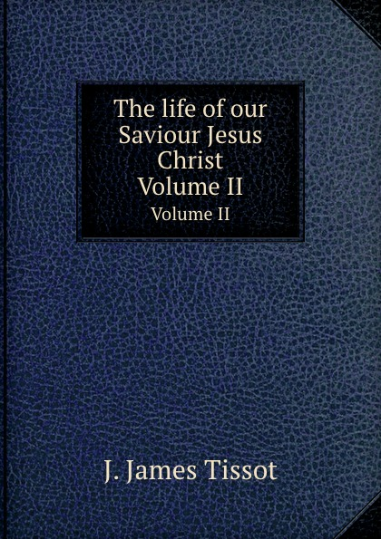J. James Tissot The life of our Saviour Jesus Christ. Volume II levedeva e cathedral of christ the saviour