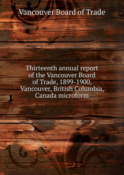 Vancouver Board of Trade Thirteenth annual report of the Vancouver Board of Trade, 1899-1900, Vancouver, British Columbia, Canada microform tchami vancouver