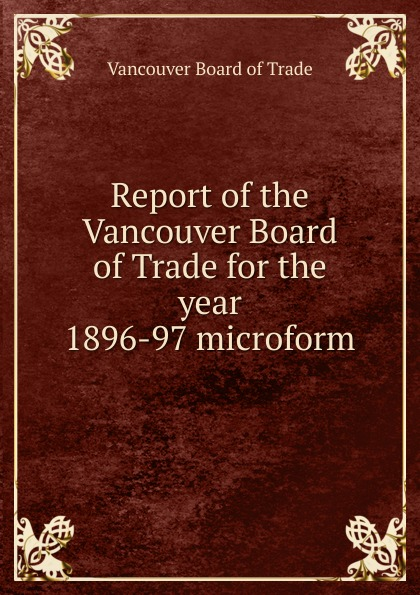 Vancouver Board of Trade Report of the Vancouver Board of Trade for the year 1896-97 microform the midnight vancouver
