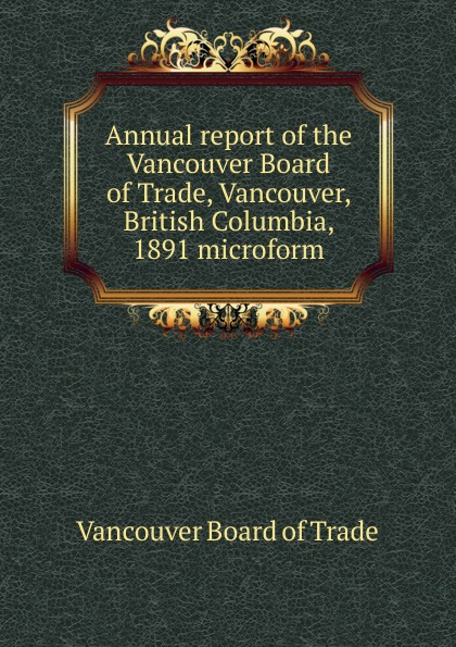 Vancouver Board of Trade Annual report of the Vancouver Board of Trade, Vancouver, British Columbia, 1891 microform tchami vancouver