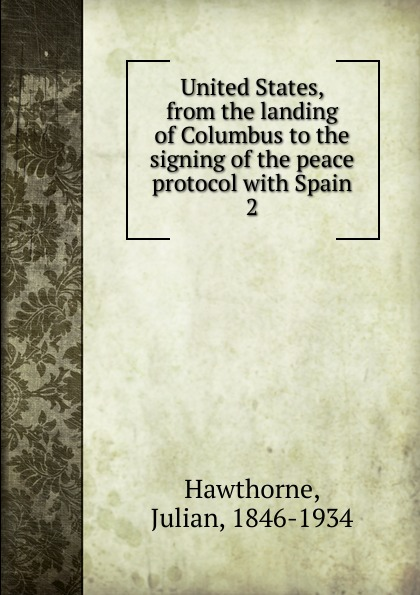 Hawthorne Julian United States, from the landing of Columbus to the signing of the peace protocol