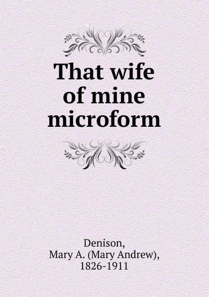 Mary Andrew Denison That wife of mine microform