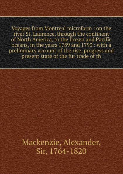 Alexander Mackenzie Voyages from Montreal microform alexander mackenzie voyages from montreal through the continent of north america to the frozen and pacific oceans in 1789 and 1793