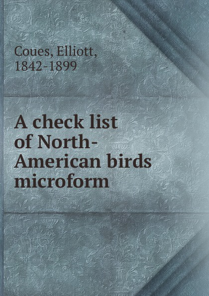 Elliott Coues A check list of North-American birds microform robert ridgway a history of north american birds land birds volume 3