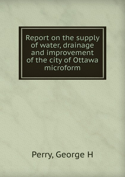 George H. Perry Report on the supply of water, drainage and improvement of the city of Ottawa microform rudolph hering report to the hon samuel h ashbridge mayor of the city of philadelphia on the extension and improvement of the water supply of the city of philadelphia