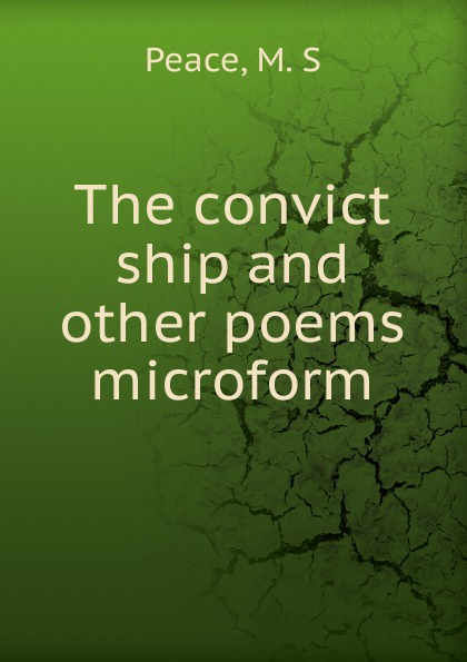 M.S. Peace The convict ship and other poems microform bernard mcevoy away from newspaperdom and other poems microform